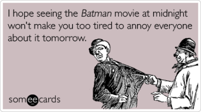someecards:  I hope seeing the Batman movie at midnight won't make you too tired to annoy everyone about it tomorrow.Via someecards