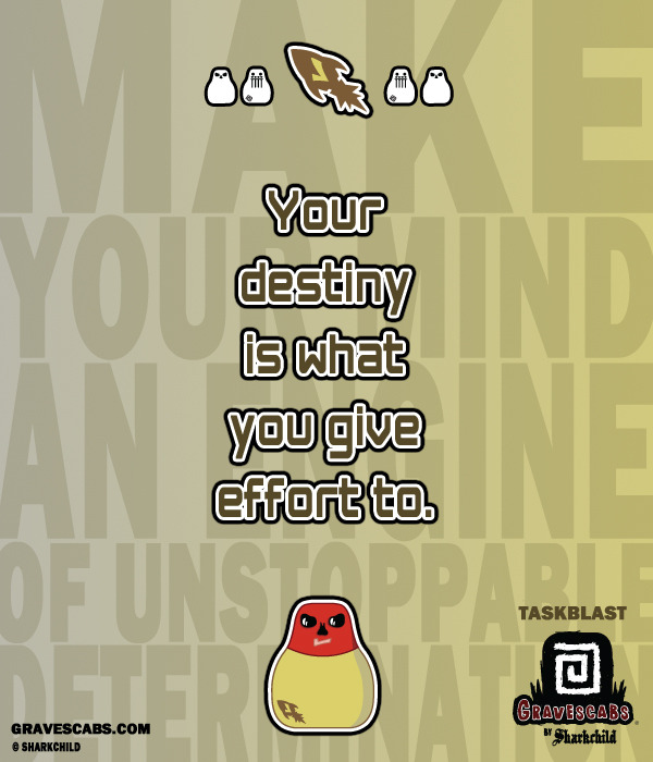 """Your destiny is what you give effort to."" -Taskblast"
