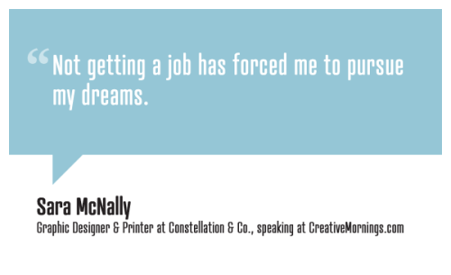 "creativemornings:  ""Not getting a job has forced me to pursue my dreams."" Sara McNally, Graphic Designer and Letterpress Printer speaking at CreativeMornings/Seattle(*watch the talk)"