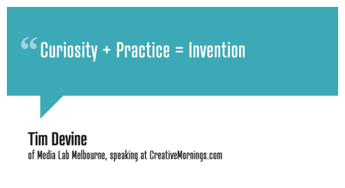 creativemornings:  Curiosity + Practice = Invention Tim Devine, of Media Lab Melbourne speaking at CreativeMornings/Melbourne (*watch the talk)