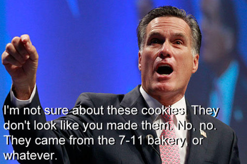 "romneyquotes:  ""I'm not sure about these cookies. They don't look like you made them. No, no. They came from the 7-11 bakery, or whatever."""