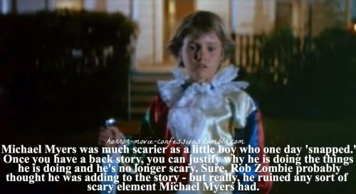 "horror-movie-confessions:  ""Michael Myers was much scarier as a little boy who one day 'snapped'. Once you have a back story, you can justify why he is doing the things he is doing and he's no longer scary. Sure, Rob Zombie probably thought he was adding to the story - but really, he ruined any sort of scary element Michael Myers had."""