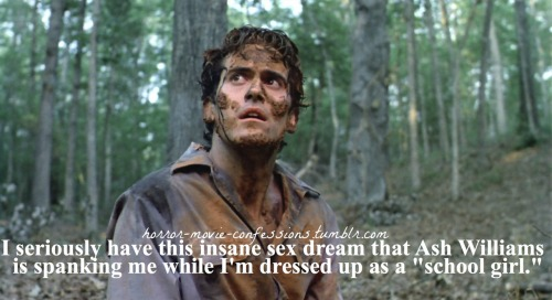 """I seriously have this insane sex dream that Ash Williams (Evil Dead Series) is spanking me while I'm dressed up as ""school girl"""""