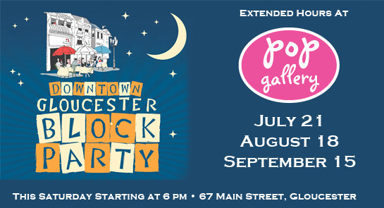 Pop Gallery proudly supports the 2012 Gloucester Block Party's! GlostaBlockParty.comAll of Main Street will be hopping with outdoor dining, shopping 'til eleven, five stages of music, kids' entertainment and street performers too. We are extending our hours and offering snacks and libations for our Pop fans, old and new!  Saturday, July 21 We join our fantastic neighbors; Bodin's Historic Photo, Premier Imprints, Cape Ann Olive Oil, and The Cave in our first block-party of the Summer season! Saturday, August 18 Pop will be front and center with Summer specials and pleasantries for streetside passers by.  Saturday, Sept 15 Three's a charm with Gloucester's third and final Block Party of the Season. Pop will have a new Fall line-up of fashions and homewares as we transition seasons from Summer to the beautiful New England Fall that we all treasure.