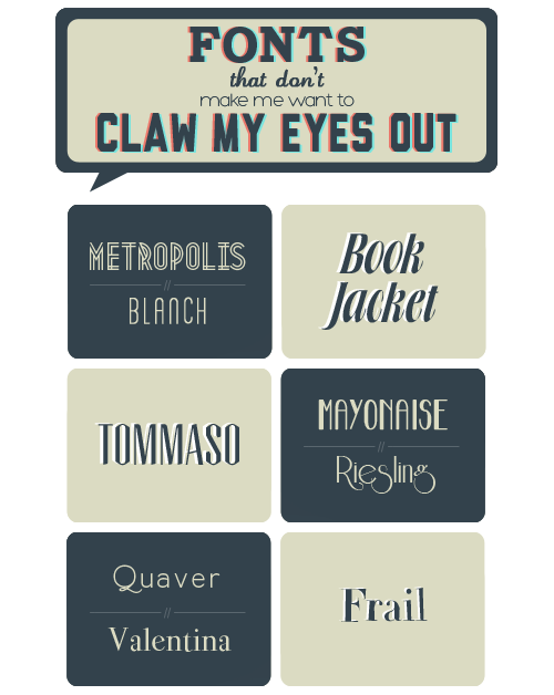 pscs5:  Fonts that don't make me want to claw my eyes out: Metropolis - Blanch - Book Jacket - Tommaso - Mayonaise - Riesling - Quaver - Valentina - Frail Fonts used in title: Carton - Lauren Script - Hero - Liberator