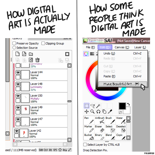 "vexxikins:  msgryz:  momochanners:  hobovampire:  fielgarde:  ""Digital art isn't real art. You have no real talent and you're lazy. It's not like painting or using traditional media. You didn't work a sweat. The program makes it for you!"" Hahaha….haha. *Although, I'm sure some people don't actually reach 150 layers. That's just me aahaha. /insecure /back ups of back ups of back ups I saw this comic going around and thought that there should be an art version of it.  And in regards to that ^ other comic? I do both.  Dude, if that button exists, I wouldn't have to plonk in hours upon hours of life on top of a deteriorating eyesight making 'unreal art'.  Digital art is actually harder for me to do because I get so insanely picky about everything and just ugh. My traditional work isn't as strong since I'm out of practice, but I do notice that I have a far more laid back thought process on what I'm doing when it comes to traditional vs digital. I just have far higher expectations of myself when I do digital work. (I actually reach 100+ layers from time to time, depending on the complexity of the piece, ahahahaha awwww darn. /hangs head in shame)  Honestly, after getting a tablet and now trying with digital art…. I'd have to say 'traditional' art is the easier one. Because holy shit."