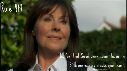 Rule 414: The fact that Sarah Jane cannot be in the 50th anniversary breaks your heart.