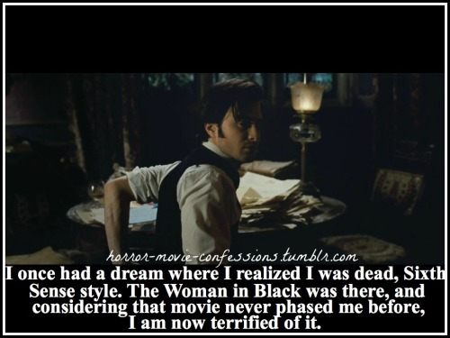 """I once had a dream where I realized I was dead, Sixth Sense style. The Woman in Black was there, and considering that movie never phased me before, I am now terrified of it."""