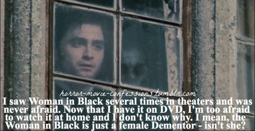 """I saw Woman in Black several times in theaters and was never afraid. Now that I have it on DVD, I'm too afraid to watch it at home and I don't know why. I mean, the Woman in Black is just a female Dementor - isn't she?"""