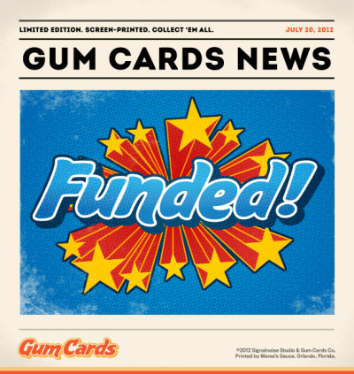 I can't even believe it. As of 2:15 pm Atlantic Time today the GUM CARDS project has surpassed it's funding goal of $4000, and we still have 20 days of fundraising to go. Absolutely shaking with anticipation over here. This means we officially have the greenlight to move all the elements into production mode to get this thing moving. Amazing! The sudden lurch forward in funding came from none other than Dave Hardy out in Portland, Oregon. Dave wrangled together the necessary resources to secure the whopping Diamond Pledge package, which means in November I'll be flying out to Portland, partnering with Spaceman Design and AIGA Portland to do a DESIGN RENEGADE speaking event. Man oh man, you don't even know how excited I am for this. Portland! You and me! I want to thank each and every one of you who have helped move this little project forward over the last 10 days. Your support on every level means the absolute world to me. Can't say that enough. Head is completely spinning. So, beware next week as the GUM CARDS project takes on an entirely new life. Busy revving the engines over here!
