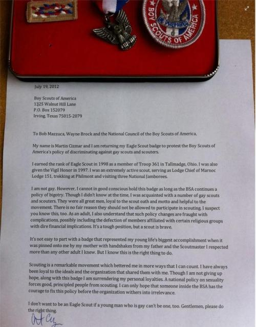 nancymartira:  An Eagle Scout's Letter to Boy Scouts of America on why he can't in good conscious keep his Eagle Badge.  Awesome. I was a Boy Scout (& a Cub Scout, and a Tiger!). This is an excellent letter.  I don't want to be an Eagle Scout if a young man who is gay can't be one too.