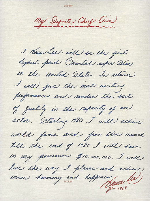When he was 28 years old, Bruce Lee wrote this letter stating his personal goals: My Definite Chief Aim I, Bruce Lee, will be the first highest paid Oriental super star in the United States. In return I will give the most exciting performances and render the best of quality in the capacity of an actor. Starting 1970 I will achieve world fame and from then onward till the end of 1980 I will have in my possession $10,000,000. I will live the way I please and achieve inner harmony and happiness. Bruce Lee Jan. 1969 (via Letters of Note)