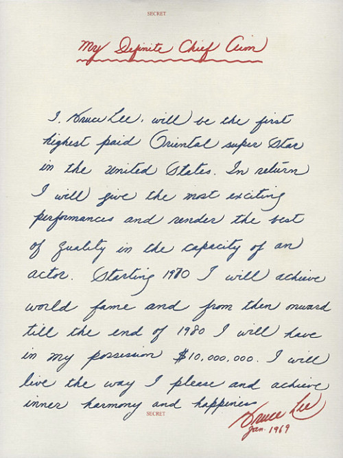 waxandmilk:  When he was 28 years old, Bruce Lee wrote this letter stating his personal goals: My Definite Chief Aim I, Bruce Lee, will be the first highest paid Oriental super star in the United States. In return I will give the most exciting performances and render the best of quality in the capacity of an actor. Starting 1970 I will achieve world fame and from then onward till the end of 1980 I will have in my possession $10,000,000. I will live the way I please and achieve inner harmony and happiness. Bruce Lee Jan. 1969 (via Letters of Note)  I need to do one of these…motivation!