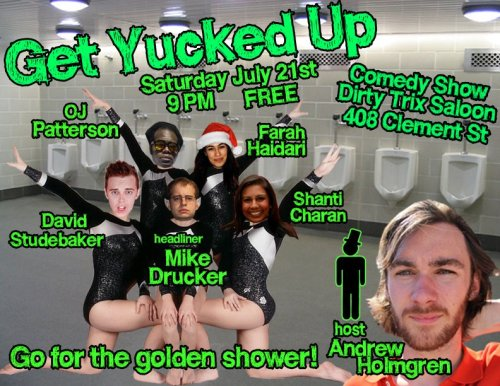"7/21. Get Yucked Up @ Dirty Trix Saloon. 408 Clement St. SF. 9PM. Free. Featuring Mike Drucker, Farah Haidari, David Studebaker, Shanti Charan and OJ Patterson. Hosted by Andrew Holmgren.  We are back once again with the next installment of Get Yucked Up at Dirty Trix! The last show was packed and a party from start to finish, make sure not to miss out this time as we are back with some new fresh faces. MIKE DRUCKER FARAH HAIDARI  OJ PATTERSON DAVID STUDEBAKER  and hosted by ANDREW HOLMGREN and special guests! This week we are lucky to have the phenomenal Mike Drucker headlining!!  Mike Drucker has been lucky enough to contribute writing to Saturday Night Live, The Onion, The Onion News Network on IFC, Late Night With Jimmy Fallon, McSweeney's, Dorkly, College Humor, the MTV Movie Awards, the Mark Twain Awards, the ESPY Awards, the 2011 White House Correspondents' Dinner. As a writer for Nintendo, he wrote jokes for video game series including Professor Layton, The Legend of Zelda, Mario Party, and Kid Icarus. Currently, he is the Lead Writer for IGN's START Channel on YouTube, creating original comedy content for gamers. He was the opener for Patton Oswalt for the taping of his Showtime special ""Finest Hour."" In 2010, he was awarded Time Out NY's ""Joke of the Year."" (via Facebook)"