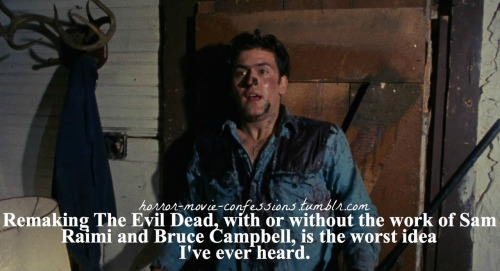 """Remaking The Evil Dead, with or without the work of Sam Raimi and Bruce Campbell, is the worst idea I've ever heard."""