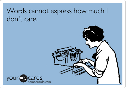 Words cannot express how much I don't care.Via someecards