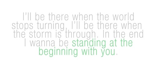 I wanna be standing at the beginning with you | FOLLOW BEST LOVE QUOTES ON TUMBLR  FOR MORE LOVE QUOTES