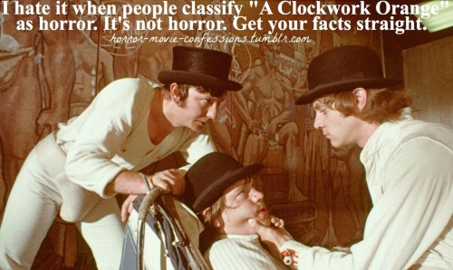 """I hate it when people classify ""A Clockwork Orange"" as horror. It's not horror. Get your facts straight."""