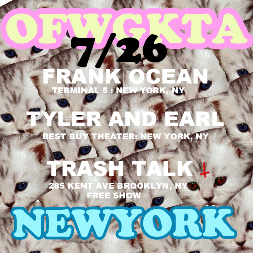 oddfuture:  OFWGKTA TAKE OVER IN NEW YORK 7/26. FRANK OCEAN!!! TYLER AND EARL FIRST SHOW!!! AND TRASH TALK!!!! ( click names for more info) ONE FUCKING NIGHT! COME TO ALL THREE!