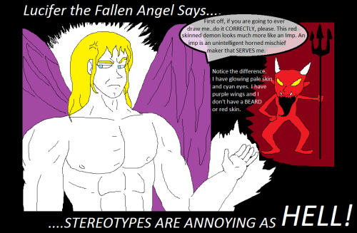 "fucknoreligiousfanart:   Fallen Angel Lucifer decided to observe the popular human media that portrays him in animation and artwork. Needless to say, he wasn't very pleased at the confusion and stereotypes. ""WHAT?!"" His beautiful cyan eyes burned like blue fire. ""This is GARBAGE! I have beautiful pale white skin that glows, my wings are purple and I have long flowing blonde hair! What is this disgusting, PUTRID IMP doing posing as me?! Beelzelbub! Asmodeus! Get this imposter out of my sight!""The common stereotypical portrayal of Lucifer is that he has red skin, a beard, yellow eyes and horns with a pitchfork and tortures people. This is actually the physical appearance of an Imp, one of the most common demons there are, and the weakest might I add. Even the strongest person on earth could probably only kill one or two imps, after sustaining heavy injury. Imps are impervious to pain and when they do feel pain they just fight that much harder - and these are the WEAKEST of demons. Some demons spawn from the void while other demons were formerly angels that served God that later rebelled and joined Lucifer. Wether the demons have a monstrous appearance due to their twisted hearts changing their body over time, or wether God cursed them, is unknown. Either way, these beings cursed themselves by rebelling against our Holy Father in the first place!  rt: Was kinda surprised you said ""Our Heavenly Father"" there at the end, cause that implies that you're Christian, and based on how you described Satan… hmmm….. how to put this delicately…. It seems like you want to fuck Satan. Like, really badly. Just ride that Satan dick all over town.  This is my new favourite terrible tumblr."