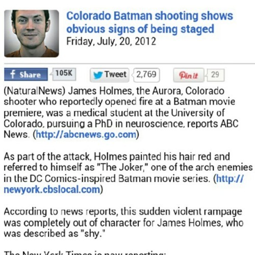 "Check out this article about the Colorado shooting! Conspiracy? The facts don't add up, think about it! "" This is not your run-of-the-mill crime of passion. It was a carefully planned, heavily funded and technically advanced attack.""  Link==> http://m.naturalnews.com/news/036536_James_Holmes_shooting_false_flag.html  (Taken with Instagram)"
