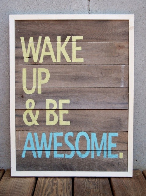 wilddirt:  Wake up & be awesome.  jerry
