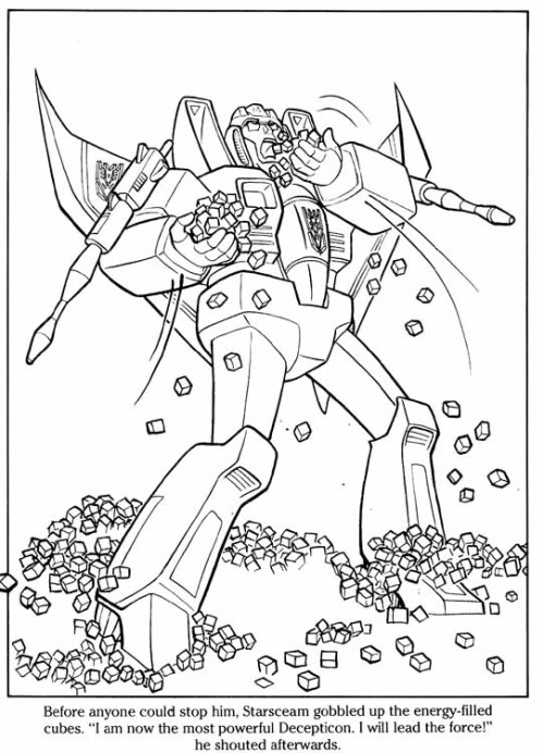 "This. Was in an official-release colouring book. Eat your way to victory, Starscream. Your noms pave the way to the stars. edit: I had no clue this was going to take off so hard, so I never provided any context or follow-up to this. For searchers for sauces, this is from ""Transformers - Lost Treasure of Cybertron"", published in 1986 by Marvel Books. This is actually the third-to-last page. Immediately after this, Starscream and Megatron (er, Galvatron, actually, for some reason) start punching each other, and because the Energon is now gone, the Autobots get bored and leave. SERIOUSLY."