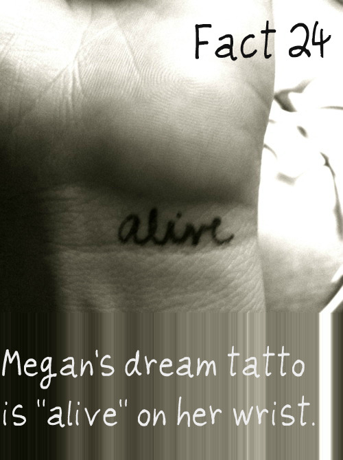 "Fact 24: Megan's dream tatto is ""alive"" on her wrist."