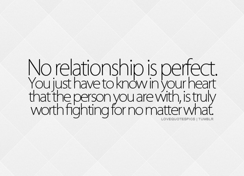 lovequotespics:  No relationship is perfect. You just have to know in your heart that the person you are with, is truly worth fighting for no matter what.