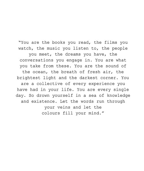 You are the books you read, the films you watch, the music listen to, the people you meet, the dreams you have, the conversation you engage in.