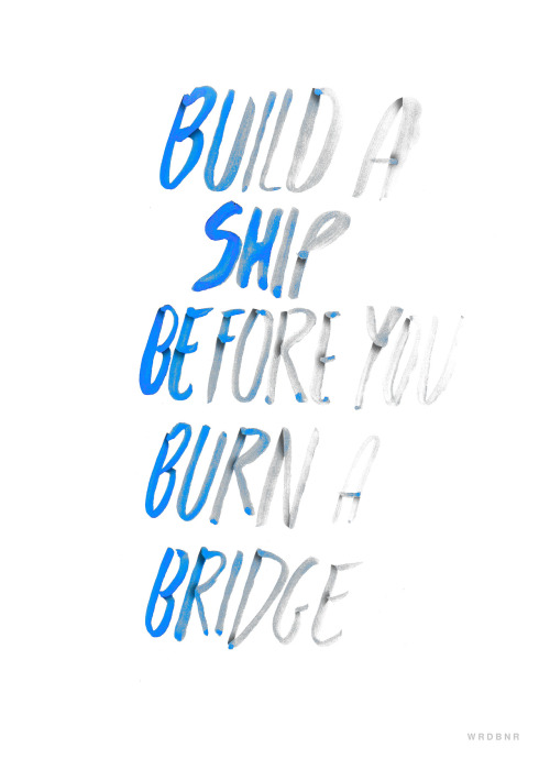 Look-Listen-Learn And stop burning bridges….  wordboner:  Build a ship before you burn a bridge print