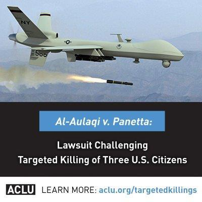 "Lawsuit challenges targeted killing of three US citizens without due processJuly 22, 2012 The American Civil Liberties Union and the Center for Constitutional Rights (CCR) have filed a lawsuit challenging the government's targeted killing of three U.S. citizens in drone strikes far from any armed conflict zone. In Al-Aulaqi v. Panetta (Al-Awlaki v. Panetta) the groups charge that the U.S. government's killings of U.S. citizens Anwar Al-Aulaqi, Samir Khan, and 16-year-old Abdulrahman Al-Aulaqi in Yemen last year violated the Constitution's fundamental guarantee against the deprivation of life without due process of law.  The killings were part of a broader program of ""targeted killing"" by the United States outside the context of armed conflict and based on vague legal standards, a closed executive process, and evidence never presented to the courts.  Since 2002, and routinely since 2009, the U.S. government has carried out deliberate and premeditated killings of suspected terrorists overseas.  In some cases, including that of Anwar Al-Aulaqi, the targets were placed on ""kill lists"" maintained by the CIA and the Pentagon.  According to news accounts, the targeted killing program has expanded to include ""signature strikes"" in which the government does not know the identity of individuals, but targets them based on ""patterns"" of behavior that have never been made public.  The New York Times recently reported that the government counts all military-age males in a strike zone as combatants unless there is explicit intelligence posthumously proving them innocent.  Outside of armed conflict, both the Constitution and international law prohibit killing without due process, except as a last resort to avert a concrete, specific, and imminent threat of death or serious physical injury.  Even in the context of an armed conflict against an armed group (which did not exist in Yemen at the time of these killings), the government may use lethal force only against individuals who are directly participating in hostilities against the United States.  Regardless of the context, whenever the government uses lethal force, it must take all possible steps to avoid harming civilian bystanders. The lawsuit argues that the senior CIA and military leaders who authorized and directed the killings violated these standards.  According to the legal complaint, the killings violated the right to due process under the Fifth Amendment to the Constitution, the prohibition on unreasonable seizures under the Fourth Amendment, and, with respect to Anwar Al-Aulaqi, the ban on extrajudicial death warrants imposed by the Constitution's Bill of Attainder Clause.  The killings also violated international law, which is incorporated through the Constitution. Anwar Al-Aulaqi and Samir Khan were killed in a U.S. drone strike in Yemen on September 30, 2011.  Abdulrahman Al-Aulaqi, a 16-year-old boy born in Denver, was killed in a U.S. drone strike in Yemen on October 14, 2011, while he was eating dinner at an outdoor restaurant with his teenage cousin.  This case follows a lawsuit filed by the ACLU and CCR in 2010 challenging Anwar Al-Aulaqi's placement on government kill lists, before his death. A federal district court dismissed the case, holding that the plaintiff, Al-Aulaqi's father, lacked standing to bring suit, and that the request for before-the-fact judicial review raised ""political questions"" that the court could not decide.  Source"