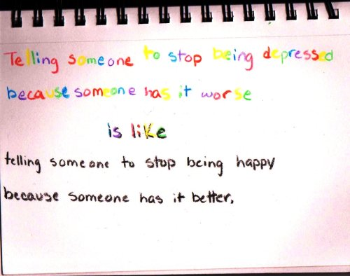 munequitadehermosa:  Telling someone to stop being depressed because someone has it is worse is like telling someone to stop being happy because someone has it better