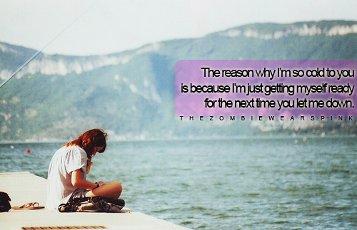 bestlovequotes:  I'm so cold to you because I am just getting myself ready for the next time you let me down | Courtesy FOLLOW BEST LOVE QUOTES ON TUMBLR  FOR MORE LOVE QUOTES