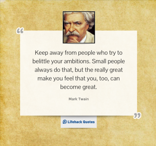 """Keep away from people who try to belittle your ambitions. Small people always do that, but the really great make you feel that you, too, can become great"" Mark Twain"