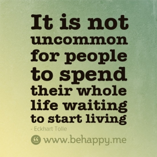 It is not uncommon for people to spend their whole life waiting to start living