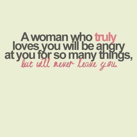 lovequotespics:  A woman who truly loves you will be angry at you for so many things but will never leave you.