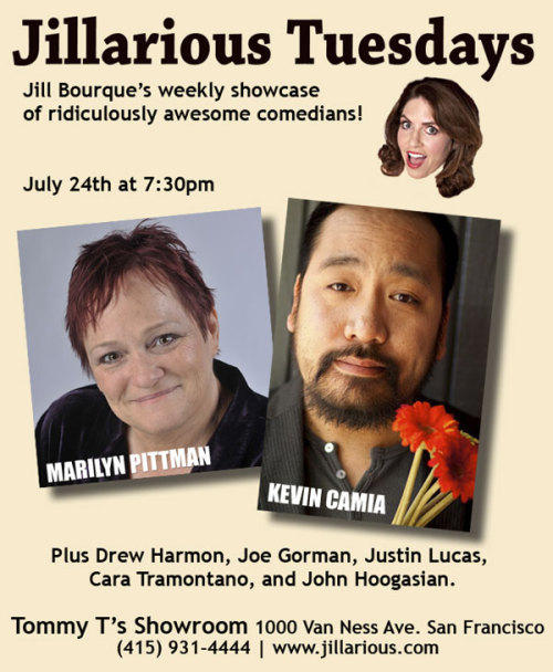 7/24. Jillarious Tuesdays @ Tommy T's Showroom. 1000 Van Ness Ave. SF. 7:30PM. Featuring Marilyn Pittman, Kevin Camia, Drew Harmon, Joe Gorman, Justin Lucas, Cara Tramontano and John Hoogasian.  drewharmoncomedy:  After taking a few weeks off to focus on other things, this week I'm performing at several of my favorite showcases all over the Bay Area. I don't know when I'll be doing a week like this again in a long time, so if you have the chance to come see a set I'd appreciate it. This one is tomorrow! Here are some others for the next few days:Wednesday, July 25th at 8pm: Rooster T. Feathers in SunnyvaleThursday, July 26th at 9pm: Comet Club in San Francisco (Marina neighborhood)There are a couple of other things that might also happen but require further planification. After this week, I'm back to work on things that don't require me to stand around in bars with 22-year-olds.