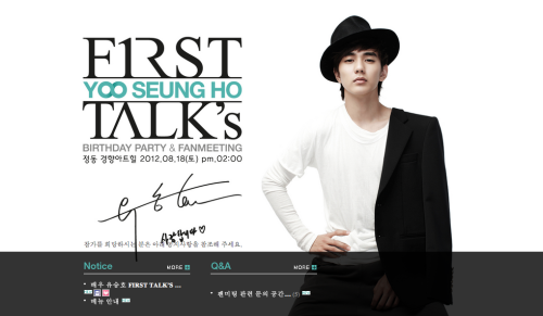 Yoo Seung Ho First Talk's Date: 18th August 2012 Time: 1400 - 1600 hrs Venue: JeongDong KyeongHyang Arthill Admission: 250 pax Ticket: 20000won (about US$20; Identification cards will be kept after tickets are bought. Tickets are sold on that day itself) Application: Fanmeeting fees may be transferred to the bank account and would need to fill in a verification form. (Max 2 tickets per person) *Details of bank account and last date for transfer will be announced seperately.   Credits: yshbaidu (chinese trans) + leongerr @ yshbiased (eng trans) PLEASE TAKE OUT WITH FULL CREDITS!
