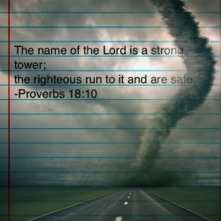"""The name of the Lord is a strong tower; the righteous run to it and are safe."" -Proverbs 18:10"