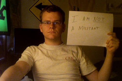 "NATE: I'M NOT A MILITANT I am a senior in college studying political science and economics. I do NOT support my government's drone campaign in the Middle East. Stop this senseless killing of innocent people in the name of ""national security."" TAKE ACTION NOW! 1. Sign the Pledge 2. Submit Your Photo 3. Spread the Word 4. Endorse"