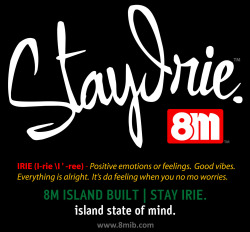 STAY IRIE. 8M ISLAND BUILT | STAY IRIE Island State of Mind www.8MIB.com