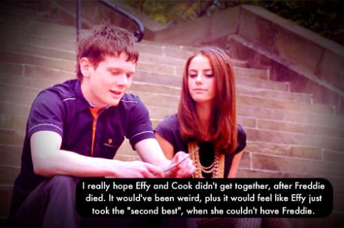 "Freddie was second best to Cook. Cook understood Effy, Freddie loved her, but he didn't ""get her,"" if you know what I mean. Freddie made her crazy. Anyways, Effy couldn't have gotten with anyone, she was crazy. Off the rails, and when she finds out about Freddie's murder, she'll go bananas. I highly doubt we'll see any relationship between them in S7."