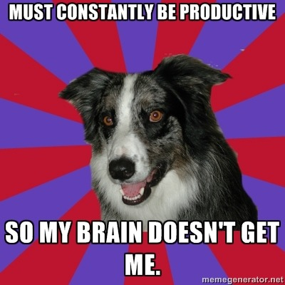 psychoticdepressionbordercollie:  Must constantly be productive so my brain doesn't get me.
