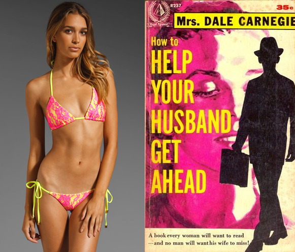 "The book: How to Help Your Husband Get Ahead by Mrs. Dale Carnegie The first sentence: ""A wife can be a husband's springboard to success, but she can also be the root of his failure.""   The bikini: Beach Bunny Lady Lace."