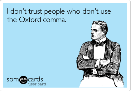 I don't trust people who don't use the Oxford comma.Via someecards