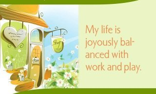 My life is joyously balanced with work and play.~ Louise L. Hay