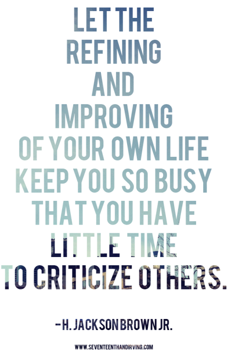 """Let the refining and improving of your own life keep you so busy that you have little time to criticize others."" — H. Jackson Brown, Jr."