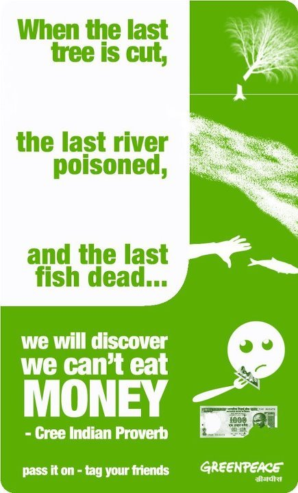 When the last tree is cut, the last river poisoned, and the last fish dead…  we will discover  we can't eat money.  (Cree Indian Proverb)