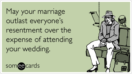 May your marriage outlast everyone's resentment over the expense of attending your wedding.Via someecards
